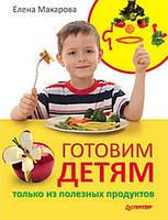 Готовим детям только из полезных продуктов. Макарова Е. В.