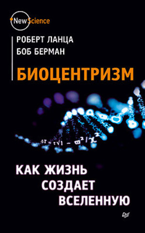 Биоцентризм. Как жизнь создает Вселенную. Ланца Р. Берман Б.