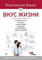 Вкус жизни: как достигать успеха, финансовой свободы и управлять своей судьбой. 2-е издание. Бакшт К.А.