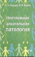 Огурцов П.П., Жиров И.В. Неотложная алкогольная патология: Пособие для врачей многопрофильного стационара