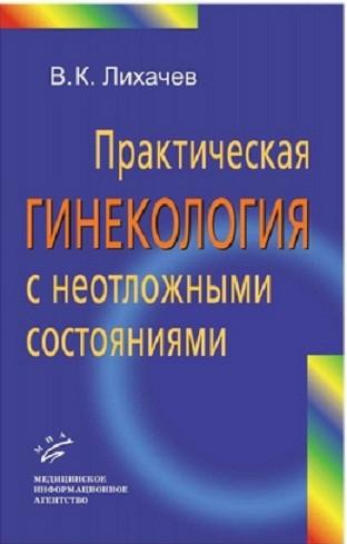 Практическая гинекология с неотложными состояниями: Руководство для врачей. Лихачев В.К.