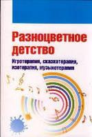 Разноцветное детство. Игротерапия, сказкотерапия, изотерапия, музыкотерапия, 978-5-91134-636-2