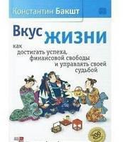 Вкус жизни: как достигать успеха, финансовой свободы и управлять своей судьбой Бакшт К.А.