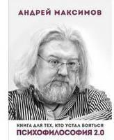 Психофилософия 2. 0. Книга для тех, кто устал бояться Максимов А М