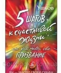 5 шагов к счастливой жизни, или Как найти свое призвание Ушков А.