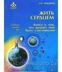 Жить сердцем. Книга о том, что мешает нам быть счастливыми Романчук О.И.