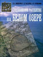 Н. А. Макаров, С. Д. Захаров, А. П. Бужилова Средневековое расселение на Белом озере