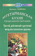 Надежда Семенова Вегетарианская кухня раздельного питания. Простой, действенный и доступный метод восстановления здоровья