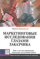 Мартин Каллингэм Маркетинговые исследования глазами заказчика. Как и для чего организации используют исследования рынка