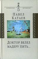 Павел Катаев Доктор велел мадеру пить...