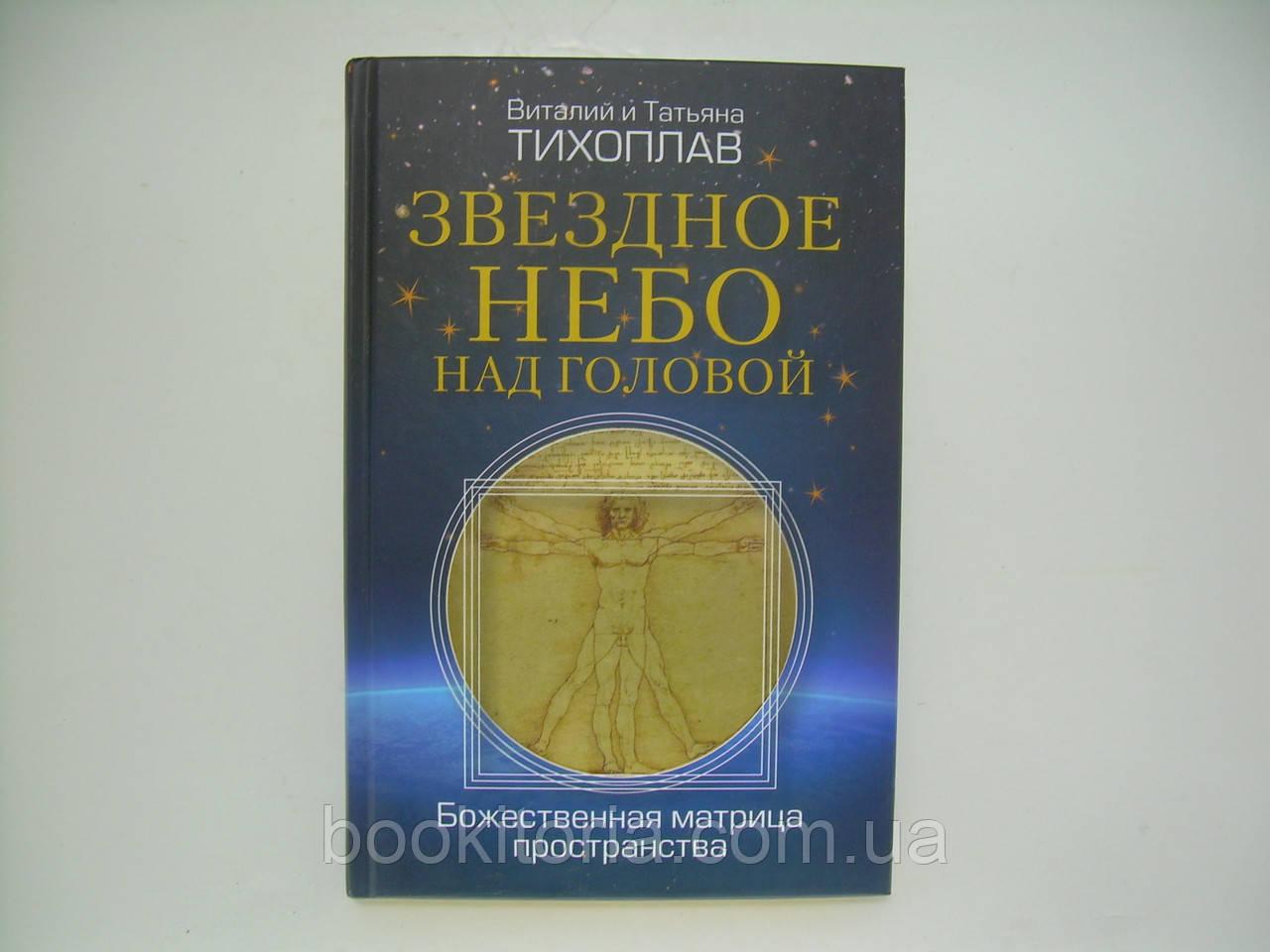 Тихоплав В., Тихоплав Т. Звездное небо над головой. Божественная матрица пространства (б/у).