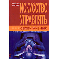 Книга Б_Лiт Искусство управлять своей жизнью. Распознание, влияние и изменение установок./Мартенс Й.У
