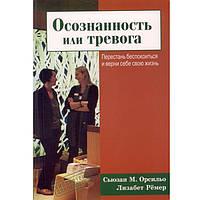 """Бизнес литература Б_Лiт Орсильо С., Рёмер Л. """"Осознанность или тревога. Перестань беспокоиться и верни себе свою жизнь"""""""