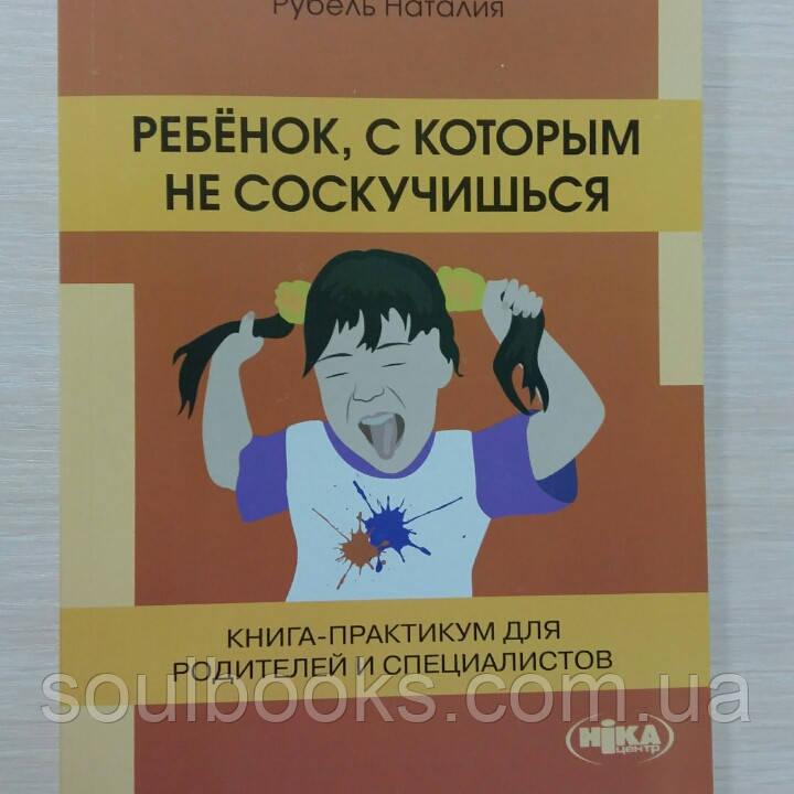 Ребёнок, с которым не соскучишься.Книга-практикум для родителей и специалистов.  Милютина Е., Рубель Н.