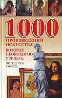 1000 произведений искусства, которые необходимо увидеть, прежде чем умрешь, 978-985-16-6316-9