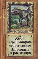 Все о динозаврах, современных животных и растениях, 978-5-17-071349-3, 9785170713493