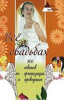 Все о свадьбах: 500 советов по организации и прове, 978-5-222-14715-3