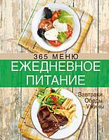 Ежедневное питание. 365 меню. Завтраки. Обеды. Ужины, 978-5-699-58907-4