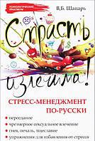 Страсть излечима! Стресс-менеджмент по-русски, 978-5-222-21839-6