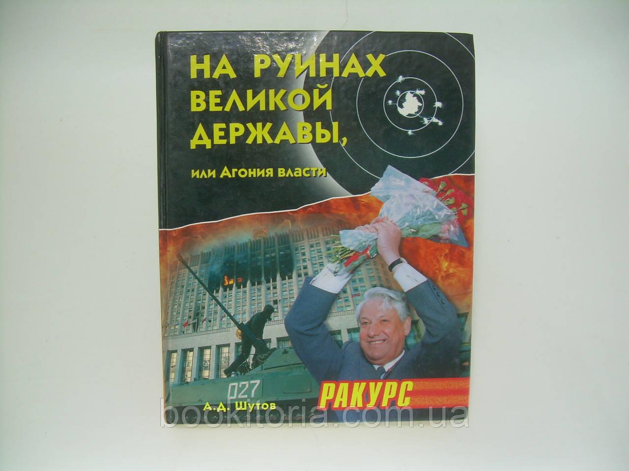 Шутов А.Д. На руинах великой державы, или Агония власти. 1991 – 2003 годы (б/у).