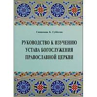 Руководство к изучению устава Богослужения Православной Церкви. Свящ. К. Субботин
