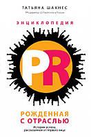 Энциклопедия PR. Рожденная с отраслью: история успеха, рассказанная от первого лица Татьяна Шахнес