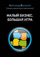 Малый бизнес. Большая игра (мягкий переплет) Александр Высоцкий