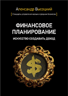 Финансовое планирование. Искусство создавать доход. Александр Высоцкий