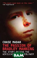 Madar Chase The Passion of Bradley Manning: The Story of the Suspect Behind the Largest Security Breach in U.S. History