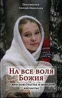 На все воля Божия. О женском счастье и женском несчастье. Прот. Сергей Николаев