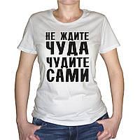 "Женская футболка ""Не ждите чуда, чудите сами"""