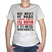 """Женская футболка """"Мне много не надо, а только власть над миром и что-нибудь покушать"""""""
