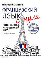 Французский язык с нуля. Интенсивный упрощенный курс (+ СD). Килеева В.
