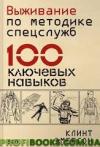 Выживание по методике спецслужб 100 ключевых навыков