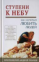 Ступени к Небу. Как научиться любить людей. Протоиерей Андрей Ткачев