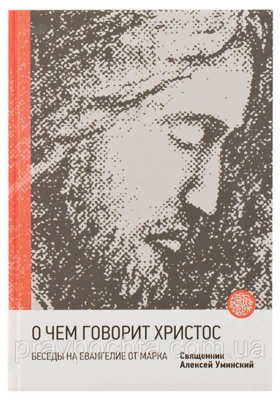 О чем говорит Христос? Беседы на Евангелие от Марка. Протоиерей Алексий Уминский