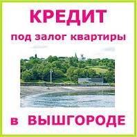 Кредит под залог квартиры в Вышгороде