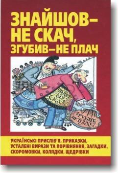 Знайшов – не скач, згубив – не плач. Українські прислів'я, приказки, усталені вирази та порівняння, загадки, скоромовки, колядки, щедрівки