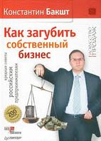 Как загубить собственный бизнес вредные советы предпринимателям 3-е изд Бакшт К