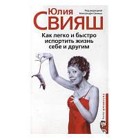 Юлия Свияш - Как легко и быстро испортить жизнь себе и другим