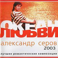 Музичний сд диск АЛЕКСАНДР СЕРОВ Океан любви Лучшие романтические песни (2003) (audio cd)