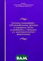 Н.К. Вессель Гусельки микроформ: 128 колыбельных, детских и народных песен и прибауток, с голосами и с акомпаниментом фортепиано