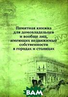 Памятная книжка для домовладельцев и вообще лиц, имеющих недвижимые собственности в городах и столицах