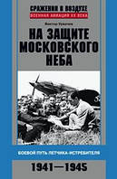 На защите московского неба. Боевой путь летчикаистребителя. 1941—1945. Урвачёв В. Г.