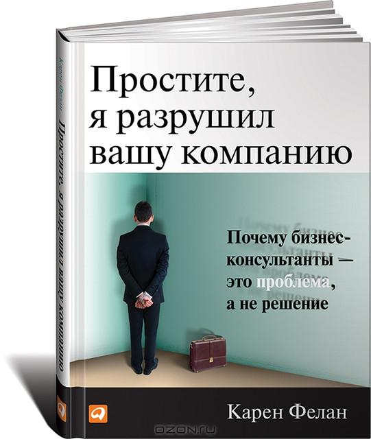 СКИДКА! Простите, я разрушил вашу компанию. Почему бизнес-консультанты - это проблема, а не решение Фелан К - Магазин Кошара в Киеве