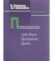 Психоанализ. Среди миров, пространств, времён... Шибаев А. М