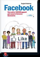 Фейсбук: как найти 100 000 друзей для Вашего бизнеса 2-е изд Албитов А