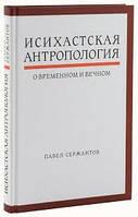 Исихастская антропология о временном и вечном. Павел Сержантов