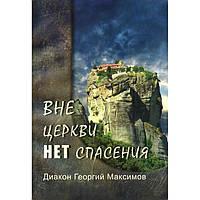 Вне Церкви нет спасения. Диакон Георгий Максимов