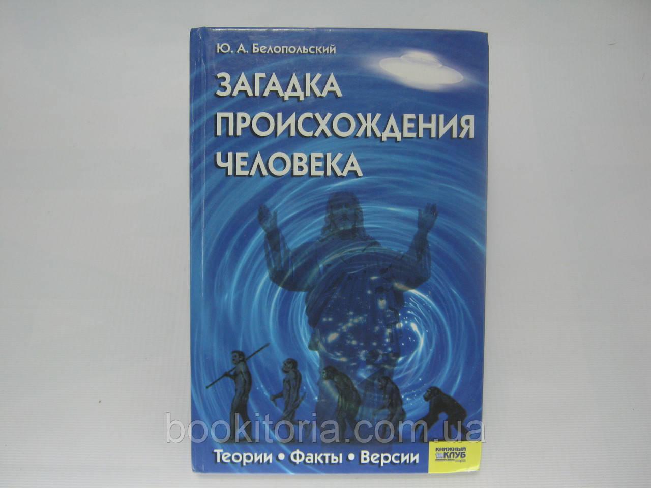 Белопольский Ю.А. Загадка происхождения человека. Теории. Факты. Версии (б/у).